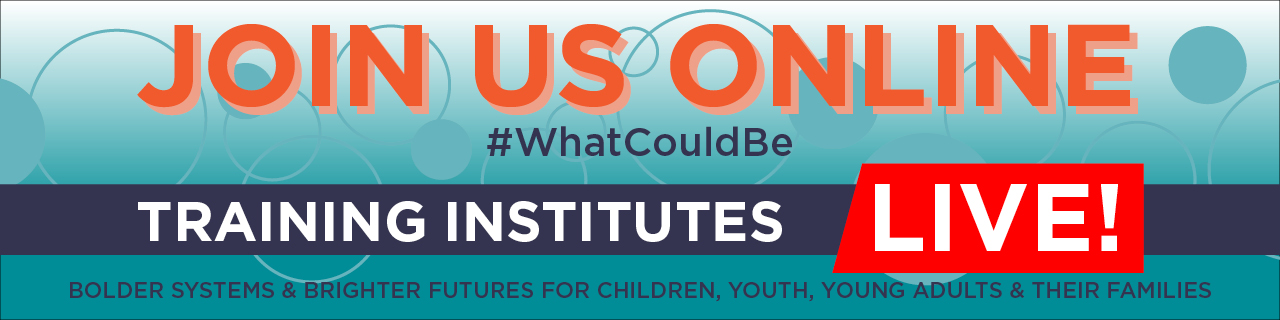 Join Us Online #WhatCouldBe Training Institutes Live! Bolder Systems & Brighter Futures for Children, Youth, Young Adults & Their Families